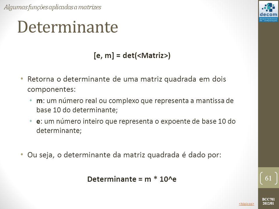 BCC701 2012/01 Determinante [e, m] = det( ) Retorna o determinante de uma matriz quadrada em dois componentes: m: um número real ou complexo que repre