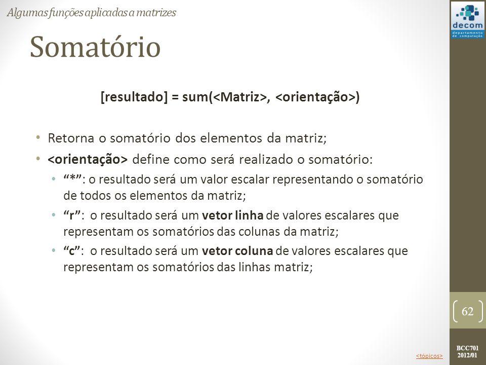 BCC701 2012/01 Somatório [resultado] = sum(, ) Retorna o somatório dos elementos da matriz; define como será realizado o somatório: *: o resultado ser