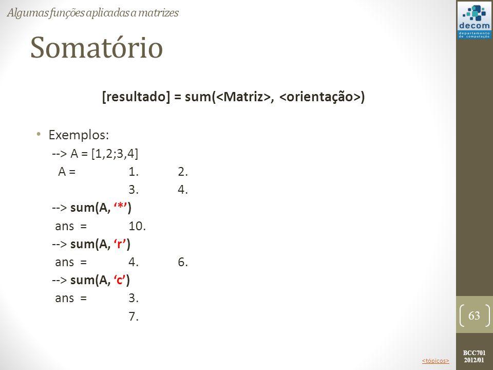 BCC701 2012/01 Somatório [resultado] = sum(, ) Exemplos: --> A = [1,2;3,4] A = 1.2. 3.4. --> sum(A, *) ans = 10. --> sum(A, r) ans = 4.6. --> sum(A, c