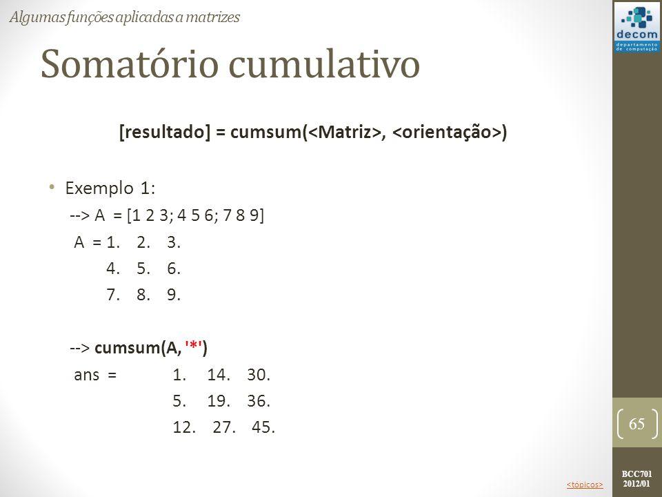 BCC701 2012/01 Somatório cumulativo [resultado] = cumsum(, ) Exemplo 1: --> A = [1 2 3; 4 5 6; 7 8 9] A =1. 2. 3. 4. 5. 6. 7. 8. 9. --> cumsum(A, '*')