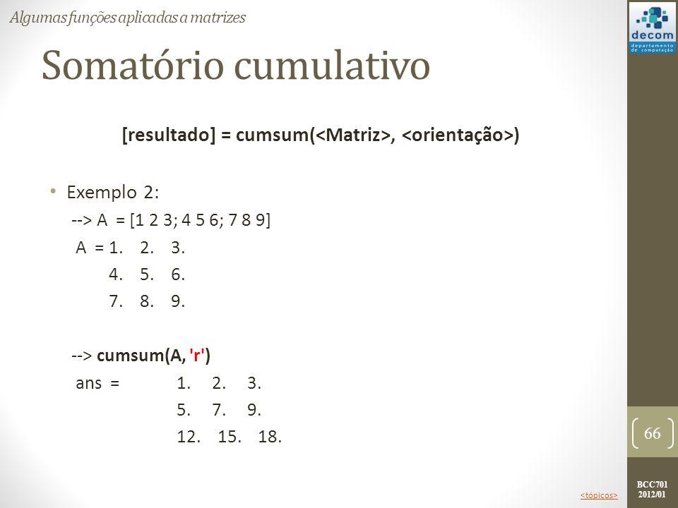 BCC701 2012/01 Somatório cumulativo [resultado] = cumsum(, ) Exemplo 2: --> A = [1 2 3; 4 5 6; 7 8 9] A =1. 2. 3. 4. 5. 6. 7. 8. 9. --> cumsum(A, 'r')