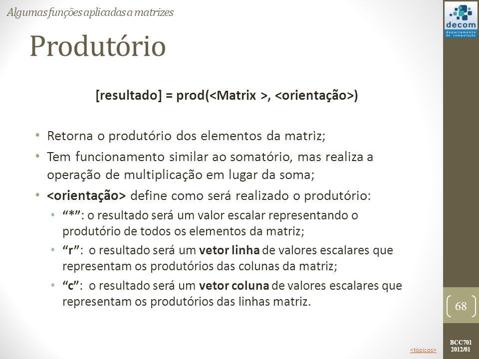 BCC701 2012/01 Produtório [resultado] = prod(, ) Retorna o produtório dos elementos da matriz; Tem funcionamento similar ao somatório, mas realiza a o