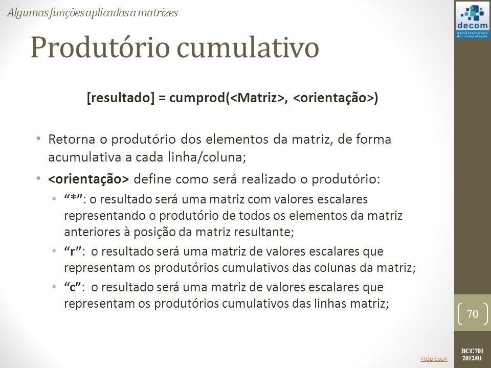 BCC701 2012/01 Produtório cumulativo [resultado] = cumprod(, ) Retorna o produtório dos elementos da matriz, de forma acumulativa a cada linha/coluna;