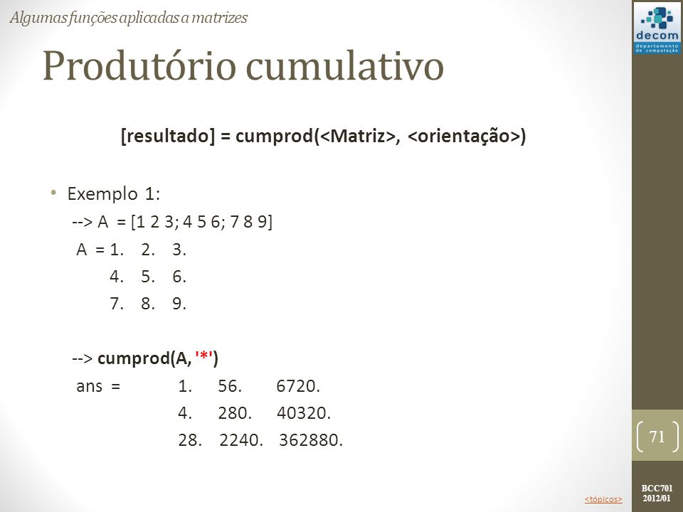 BCC701 2012/01 Produtório cumulativo [resultado] = cumprod(, ) Exemplo 1: --> A = [1 2 3; 4 5 6; 7 8 9] A =1. 2. 3. 4. 5. 6. 7. 8. 9. --> cumprod(A, '