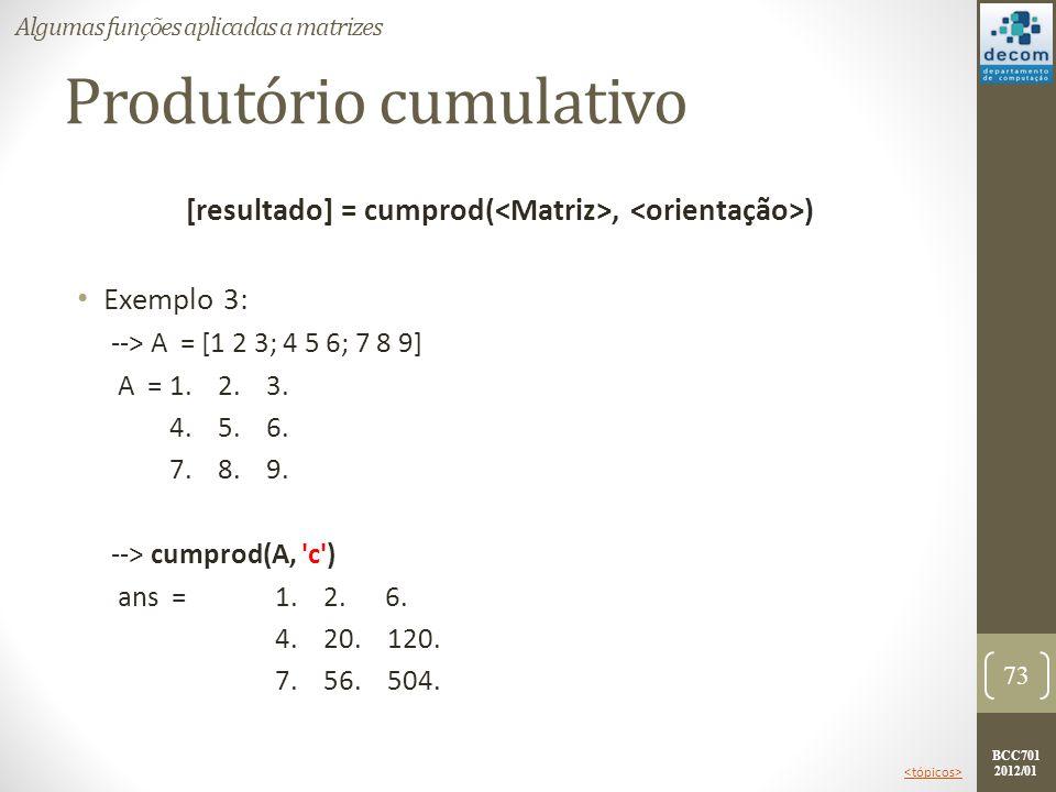 BCC701 2012/01 Produtório cumulativo [resultado] = cumprod(, ) Exemplo 3: --> A = [1 2 3; 4 5 6; 7 8 9] A =1. 2. 3. 4. 5. 6. 7. 8. 9. --> cumprod(A, '