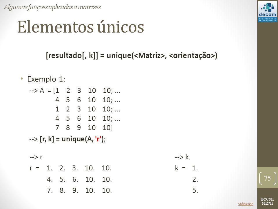 BCC701 2012/01 Elementos únicos [resultado[, k]] = unique(, ) Exemplo 1: --> A = [1 2 3 10 10;... 4 5 6 10 10;... 1 2 3 10 10;... 4 5 6 10 10;... 7 8
