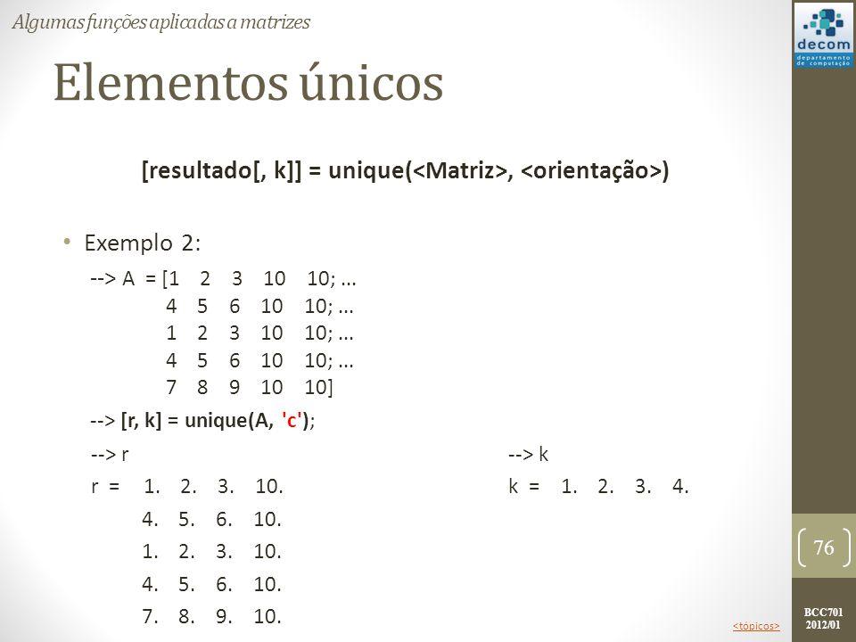 BCC701 2012/01 Elementos únicos [resultado[, k]] = unique(, ) Exemplo 2: --> A = [1 2 3 10 10;... 4 5 6 10 10;... 1 2 3 10 10;... 4 5 6 10 10;... 7 8