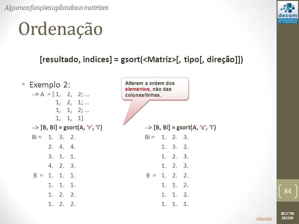 BCC701 2012/01 Ordenação [resultado, indices] = gsort( [, tipo[, direção]]) Exemplo 2: 84 Algumas funções aplicadas a matrizes --> [B, Bi] = gsort(A,