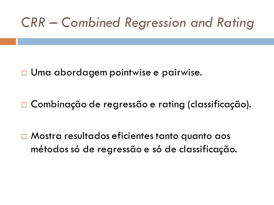 CRR – Combined Regression and Rating Uma abordagem pointwise e pairwise. Combinação de regressão e rating (classificação). Mostra resultados eficiente