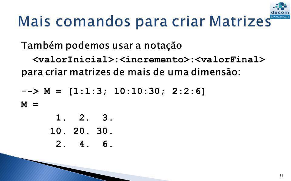Também podemos usar a notação : : para criar matrizes de mais de uma dimensão: - -> M = [1:1:3; 10:10:30; 2:2:6] M = 1. 2. 3. 10. 20. 30. 2. 4. 6. 11