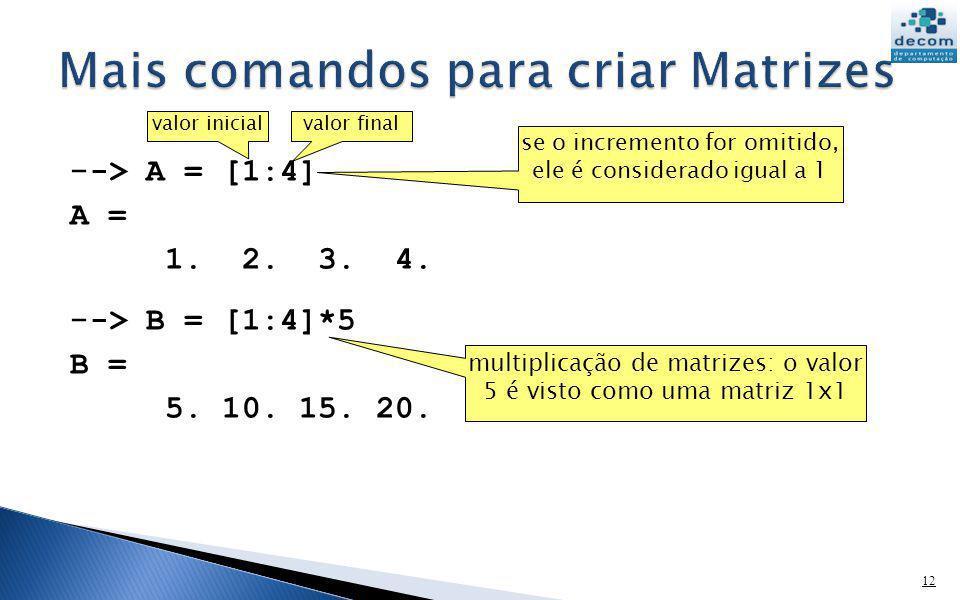 - -> A = [1:4] A = 1. 2. 3. 4. - -> B = [1:4]*5 B = 5. 10. 15. 20. 12 valor inicialvalor final se o incremento for omitido, ele é considerado igual a