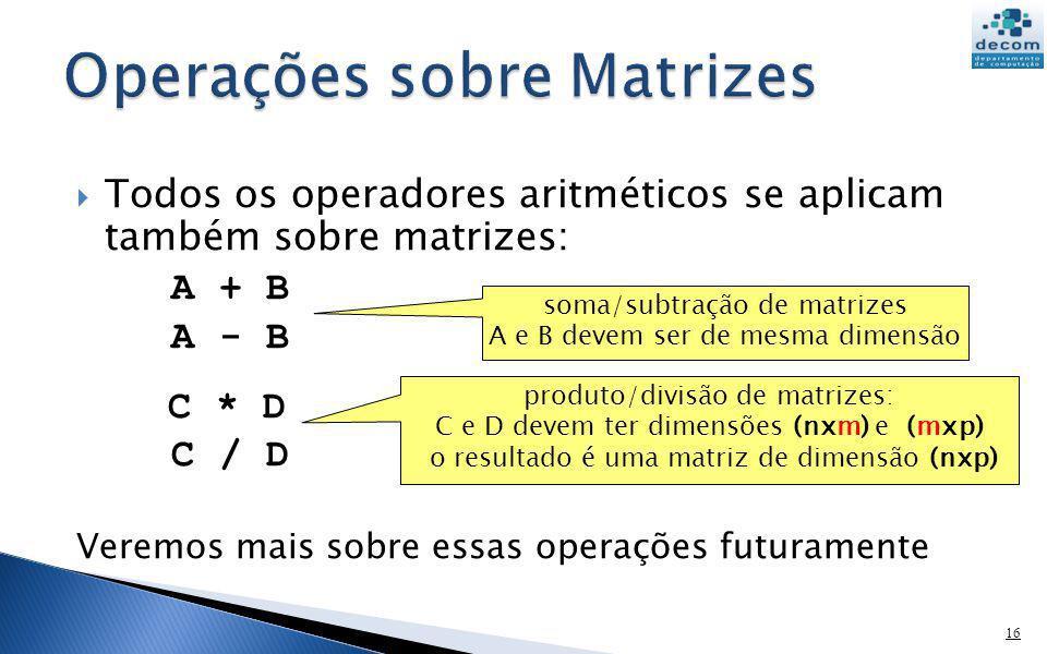 Todos os operadores aritméticos se aplicam também sobre matrizes: A + B A - B C * D C / D Veremos mais sobre essas operações futuramente 16 soma/subtr