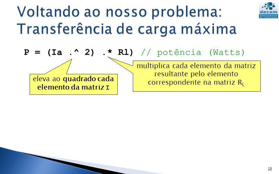 19 P = (Ia.^ 2).* Rl) // potência (Watts) multiplica cada elemento da matriz resultante pelo elemento correspondente na matriz R L eleva ao quadrado c