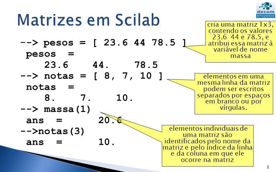 - -> pesos = [ 23.6 44 78.5 ] pesos = 23.6 44. 78.5 --> notas = [ 8, 7, 10 ] notas = 8. 7. 10. --> massa(1) ans = 20.6 -->notas(3) ans = 10. 6 cria um