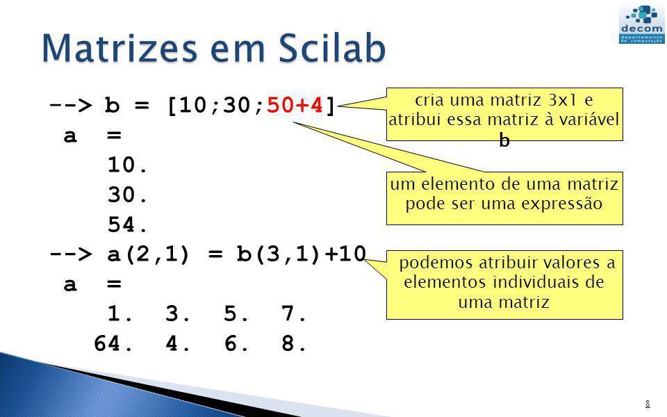 - -> b = [10;30;50+4] a = 10. 30. 54. --> a(2,1) = b(3,1)+10 a = 1. 3. 5. 7. 64. 4. 6. 8. 8 cria uma matriz 3x1 e atribui essa matriz à variável b pod