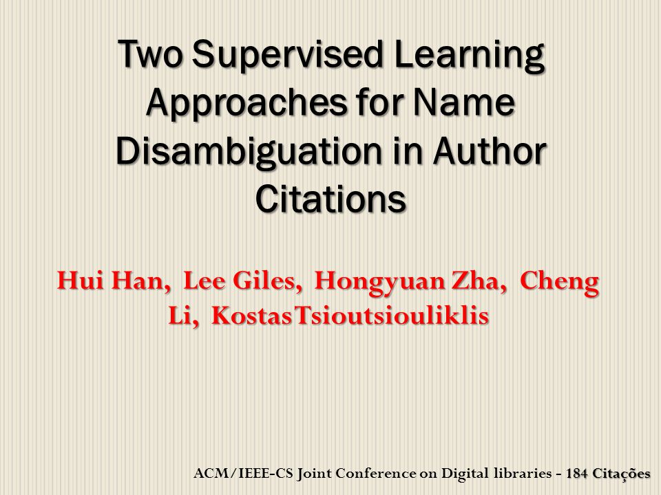 Hui Han, Lee Giles, Hongyuan Zha, Cheng Li, Kostas Tsioutsiouliklis Two Supervised Learning Approaches for Name Disambiguation in Author Citations 184 Citações ACM/IEEE-CS Joint Conference on Digital libraries - 184 Citações