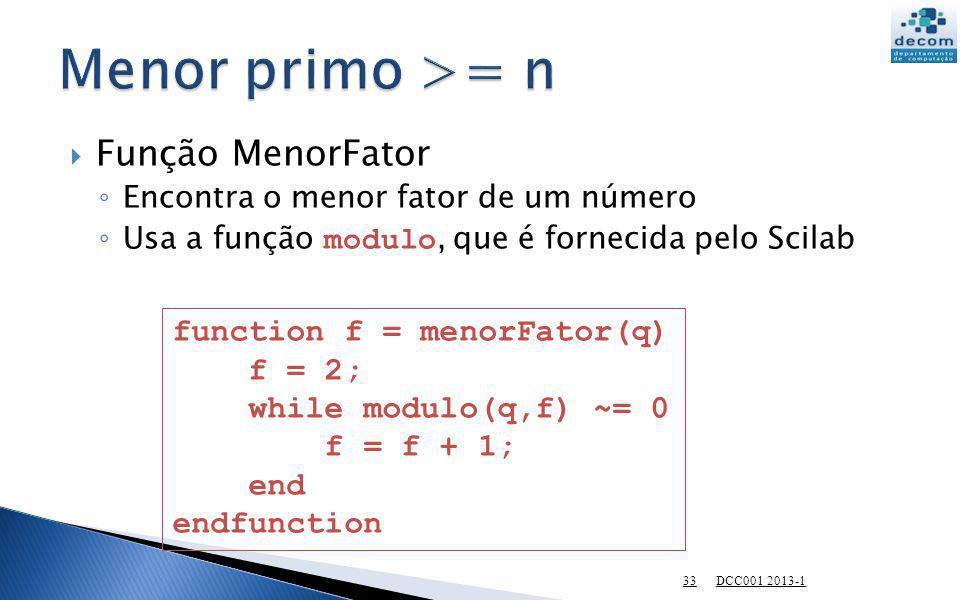 Função MenorFator Encontra o menor fator de um número Usa a função modulo, que é fornecida pelo Scilab DCC001 2013-1 33 function f = menorFator(q) f =
