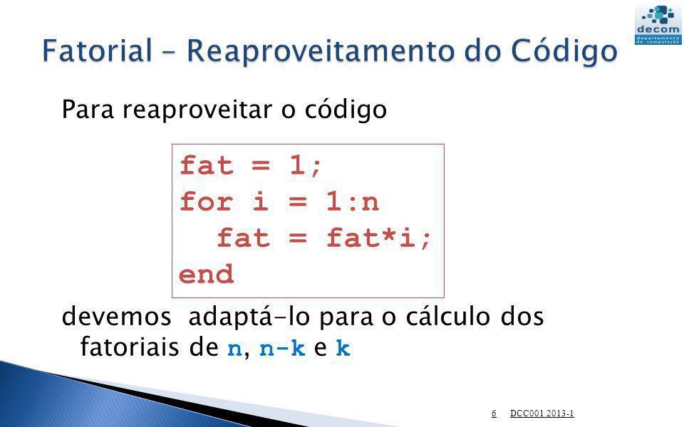 Para reaproveitar o código devemos adaptá-lo para o cálculo dos fatoriais de n, n-k e k fat = 1; for i = 1:n fat = fat*i; end 6 DCC001 2013-1