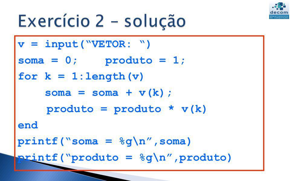 v = input(VETOR: ) soma = 0; produto = 1; for k = 1:length(v) soma = soma + v(k); produto = produto * v(k) end printf(soma = %g\n,soma) printf(produto