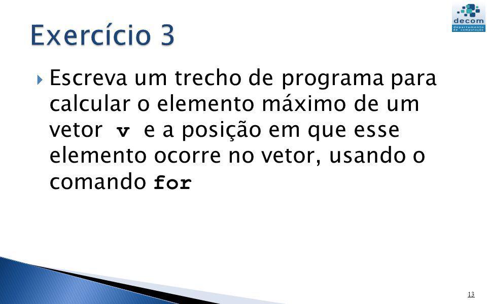 Escreva um trecho de programa para calcular o elemento máximo de um vetor v e a posição em que esse elemento ocorre no vetor, usando o comando for 13