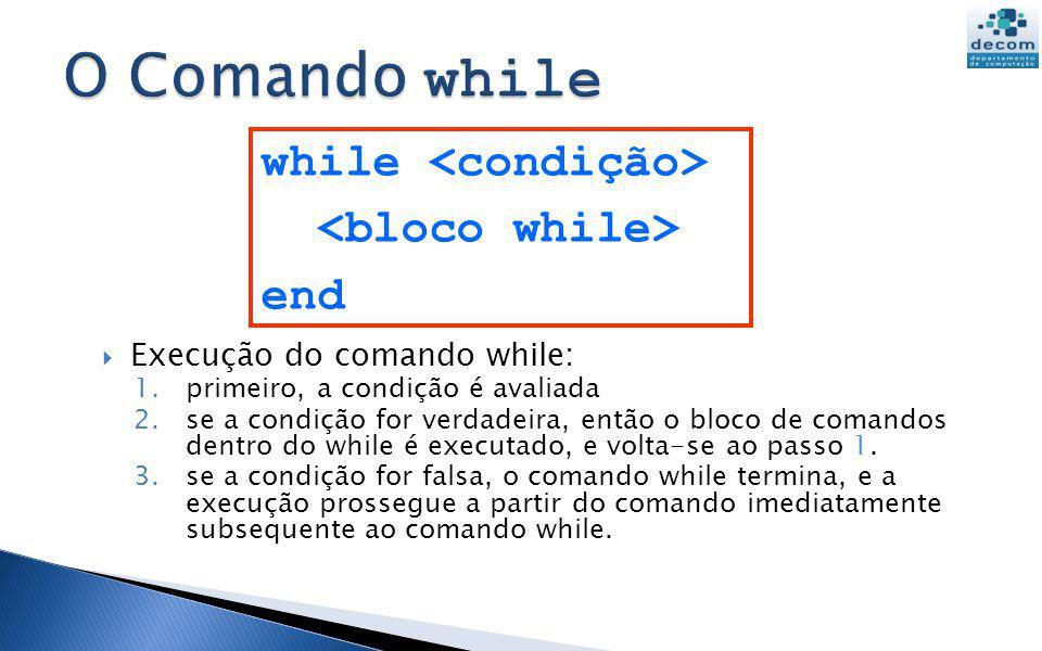 Execução do comando while: 1.primeiro, a condição é avaliada 2.se a condição for verdadeira, então o bloco de comandos dentro do while é executado, e