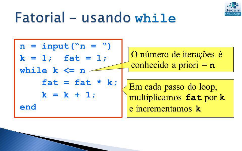n = input(n = ) k = 1; fat = 1; while k <= n fat = fat * k; k = k + 1; end Em cada passo do loop, multiplicamos fat por k e incrementamos k O número d