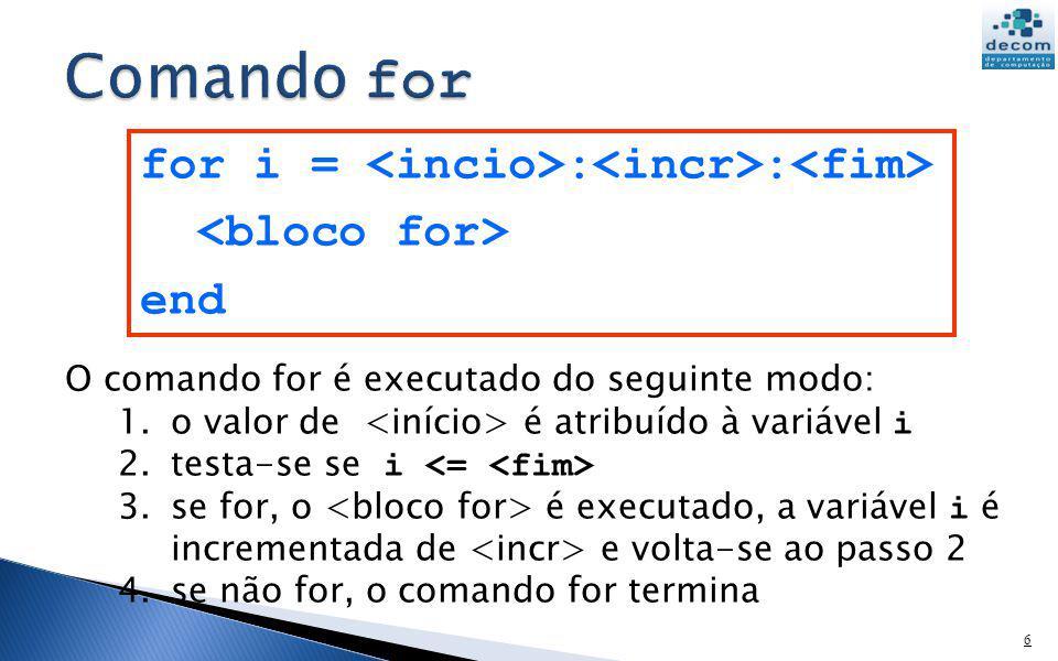 6 for i = : : end O comando for é executado do seguinte modo: 1.o valor de é atribuído à variável i 2.testa-se se i 3.se for, o é executado, a variáve