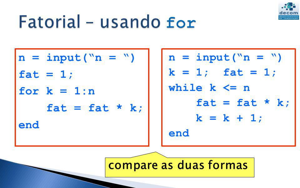 n = input(n = ) fat = 1; for k = 1:n fat = fat * k; end n = input(n = ) k = 1; fat = 1; while k <= n fat = fat * k; k = k + 1; end compare as duas formas