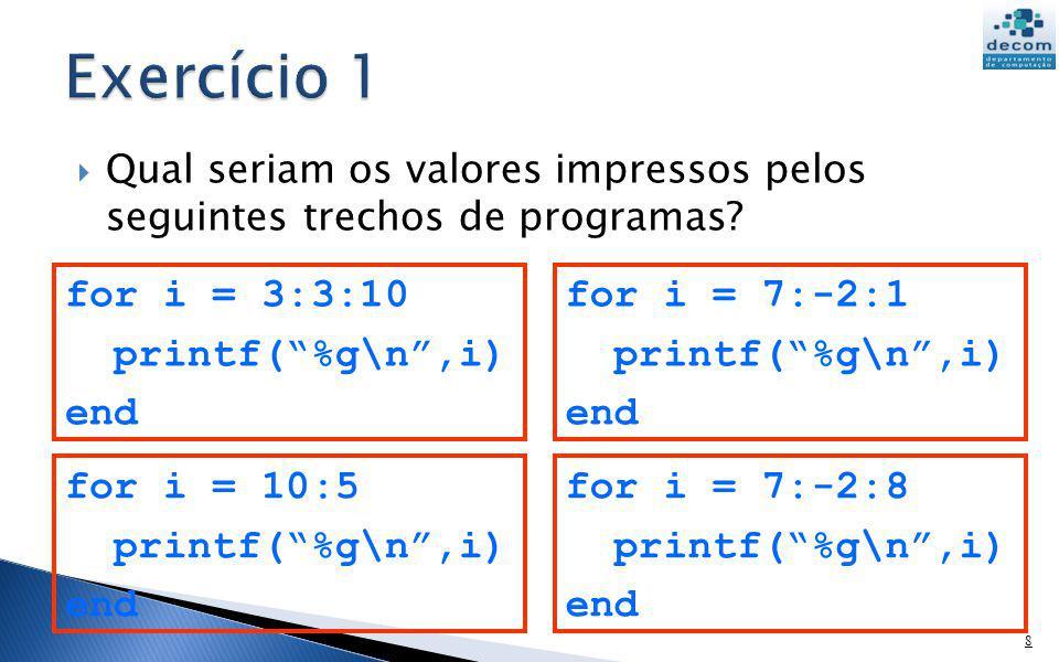 Qual seriam os valores impressos pelos seguintes trechos de programas? 8 for i = 3:3:10 printf(%g\n,i) end for i = 7:-2:1 printf(%g\n,i) end for i = 1