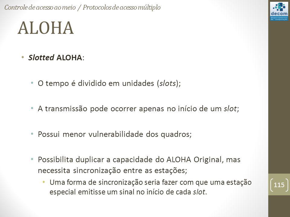ALOHA Slotted ALOHA: O tempo é dividido em unidades (slots); A transmissão pode ocorrer apenas no início de um slot; Possui menor vulnerabilidade dos