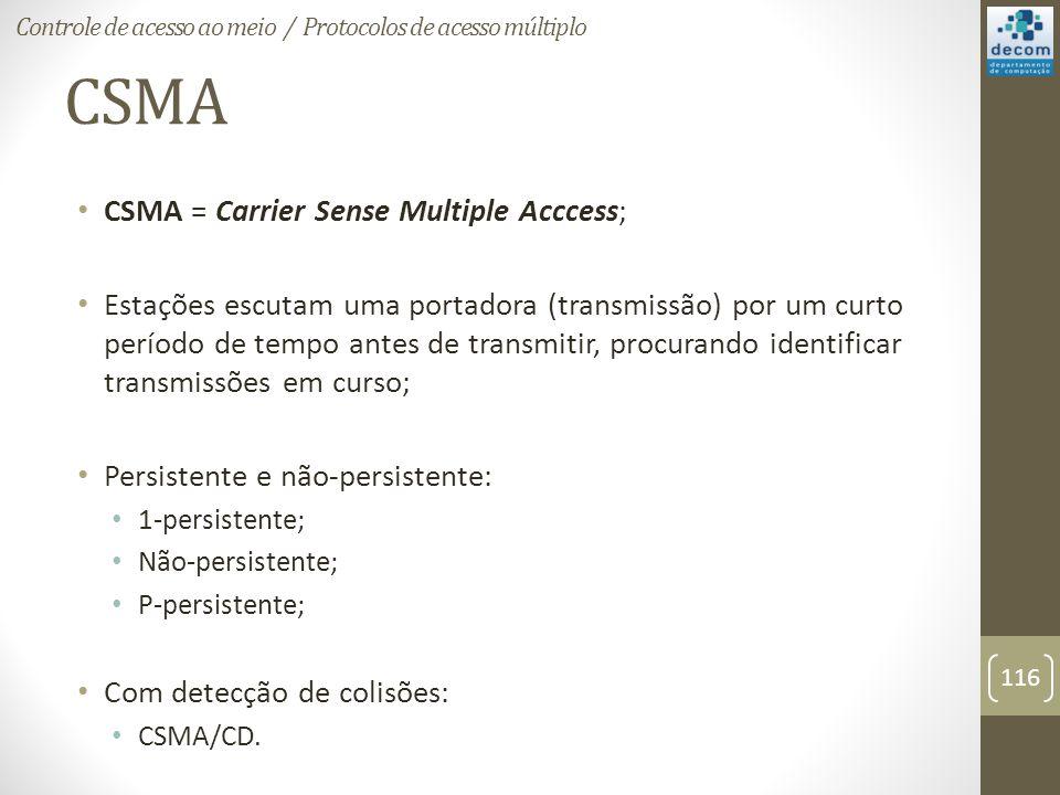CSMA CSMA = Carrier Sense Multiple Acccess; Estações escutam uma portadora (transmissão) por um curto período de tempo antes de transmitir, procurando