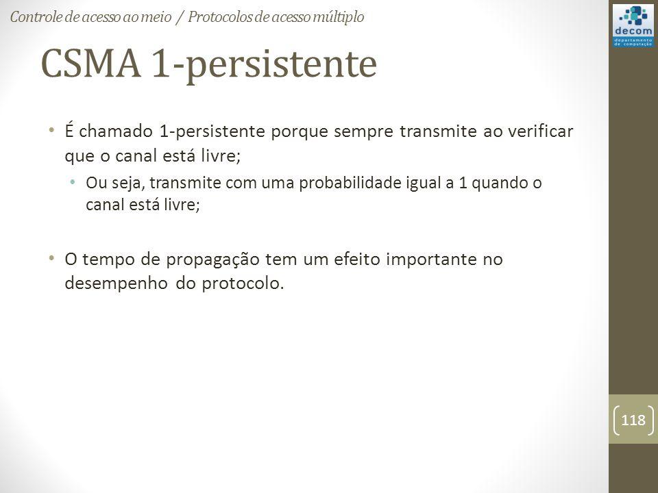 CSMA 1-persistente É chamado 1-persistente porque sempre transmite ao verificar que o canal está livre; Ou seja, transmite com uma probabilidade igual