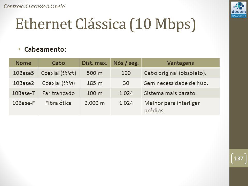 Ethernet Clássica (10 Mbps) Cabeamento: Controle de acesso ao meio 137 NomeCaboDist. max.Nós / seg.Vantagens 10Base5Coaxial (thick)500 m100Cabo origin