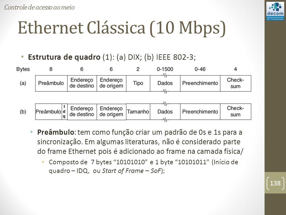 Ethernet Clássica (10 Mbps) Estrutura de quadro (1): (a) DIX; (b) IEEE 802-3; Preâmbulo: tem como função criar um padrão de 0s e 1s para a sincronizaç