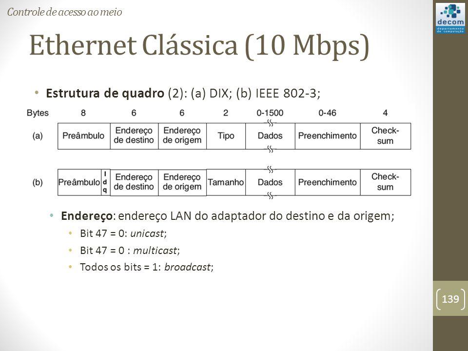 Ethernet Clássica (10 Mbps) Estrutura de quadro (2): (a) DIX; (b) IEEE 802-3; Endereço: endereço LAN do adaptador do destino e da origem; Bit 47 = 0: