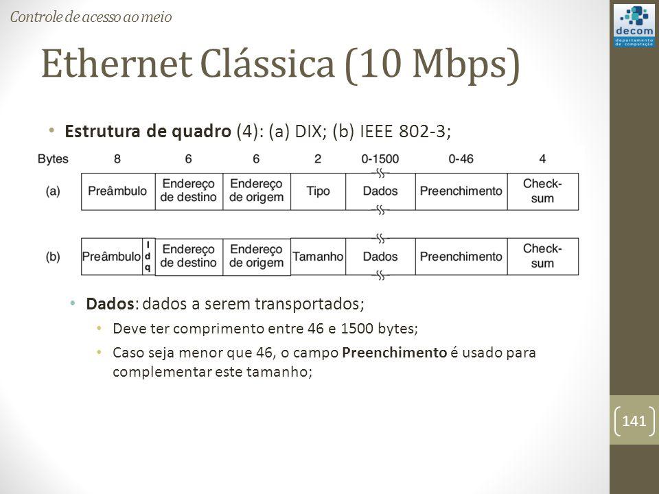 Ethernet Clássica (10 Mbps) Estrutura de quadro (4): (a) DIX; (b) IEEE 802-3; Dados: dados a serem transportados; Deve ter comprimento entre 46 e 1500