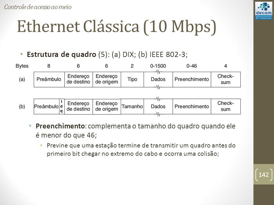 Ethernet Clássica (10 Mbps) Estrutura de quadro (5): (a) DIX; (b) IEEE 802-3; Preenchimento: complementa o tamanho do quadro quando ele é menor do que
