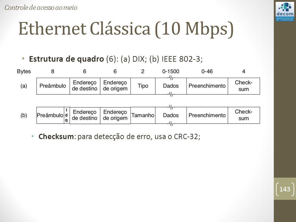 Ethernet Clássica (10 Mbps) Estrutura de quadro (6): (a) DIX; (b) IEEE 802-3; Checksum: para detecção de erro, usa o CRC-32; Controle de acesso ao mei