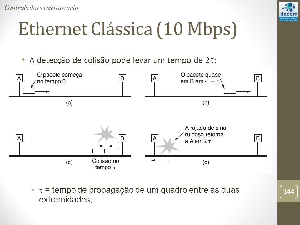 Ethernet Clássica (10 Mbps) A detecção de colisão pode levar um tempo de 2 : = tempo de propagação de um quadro entre as duas extremidades; Controle d