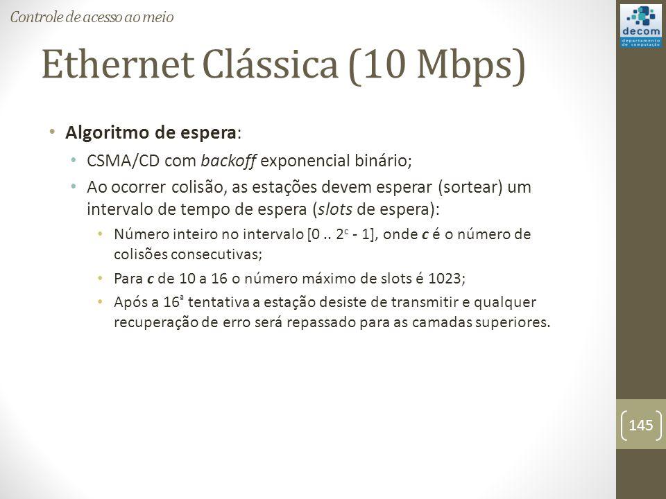 Ethernet Clássica (10 Mbps) Algoritmo de espera: CSMA/CD com backoff exponencial binário; Ao ocorrer colisão, as estações devem esperar (sortear) um i