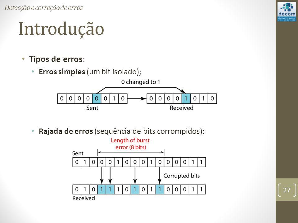 Introdução Tipos de erros: Erros simples (um bit isolado); Rajada de erros (sequência de bits corrompidos): Detecção e correção de erros 27