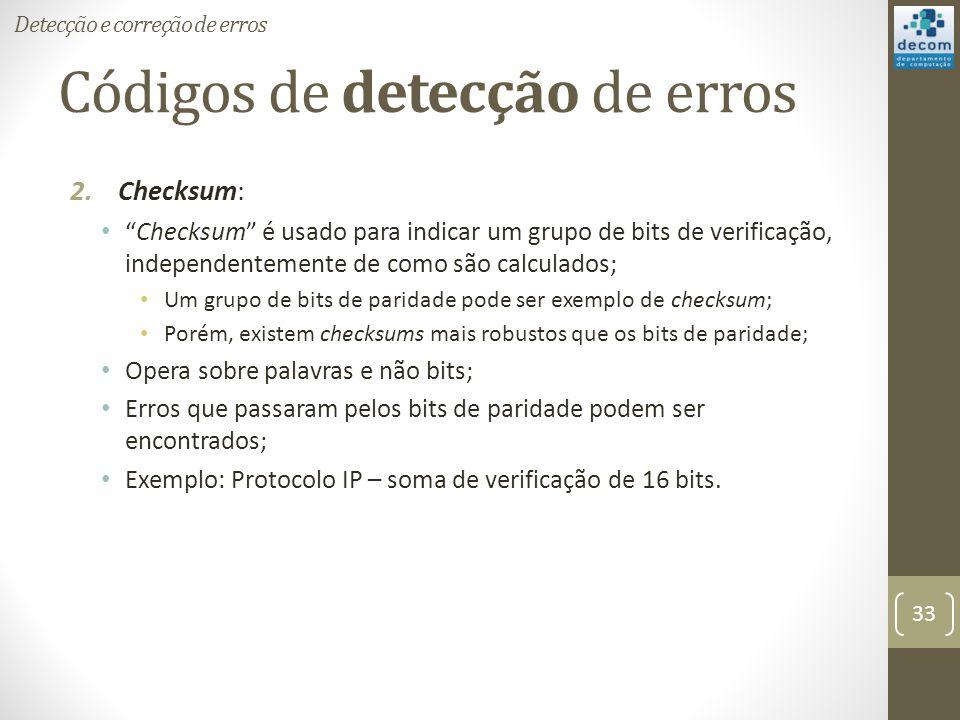Códigos de detecção de erros 2.Checksum: Checksum é usado para indicar um grupo de bits de verificação, independentemente de como são calculados; Um g