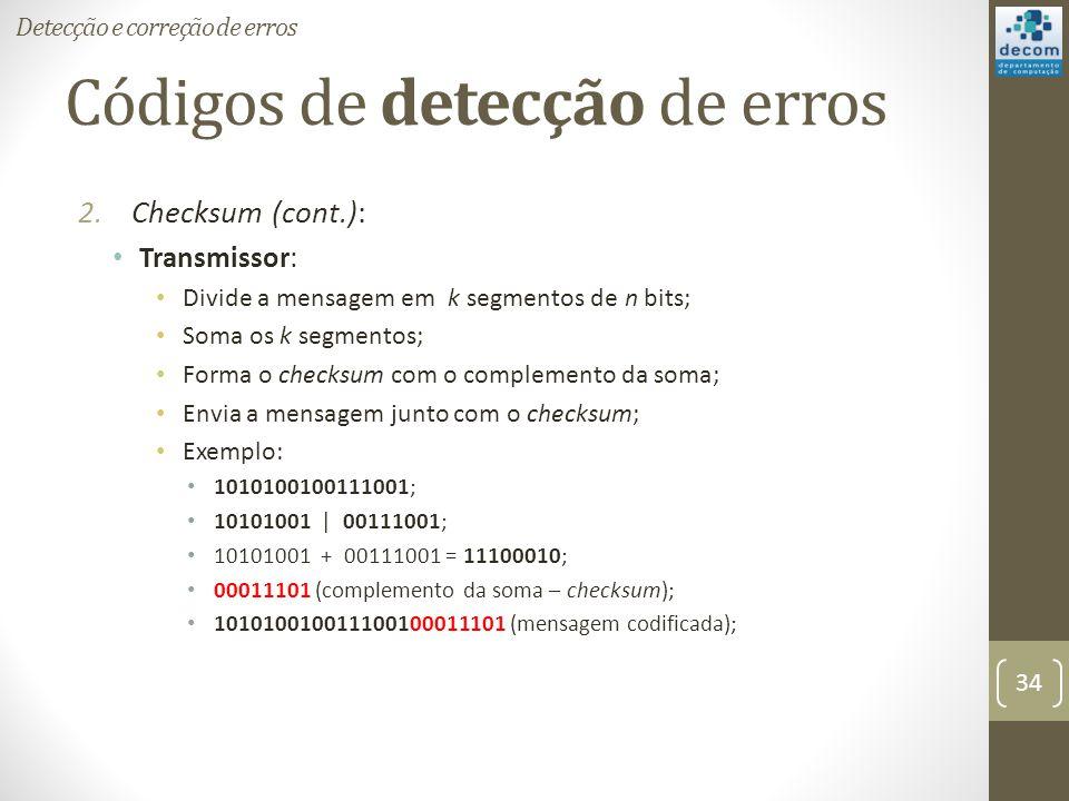 Códigos de detecção de erros 2.Checksum (cont.): Transmissor: Divide a mensagem em k segmentos de n bits; Soma os k segmentos; Forma o checksum com o