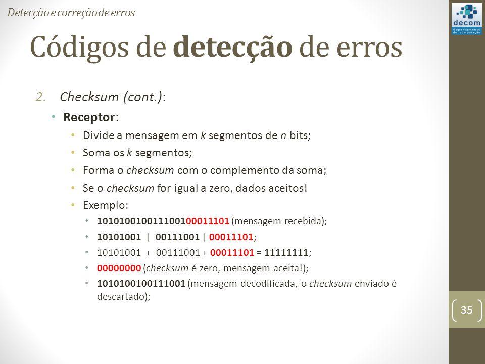 Códigos de detecção de erros 2.Checksum (cont.): Receptor: Divide a mensagem em k segmentos de n bits; Soma os k segmentos; Forma o checksum com o com