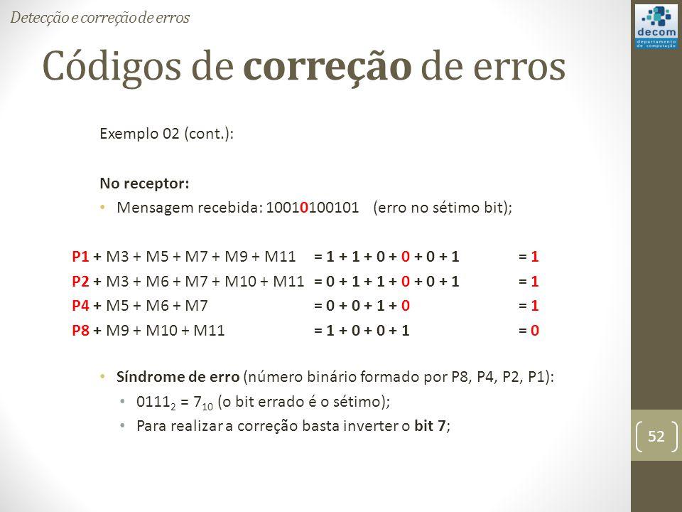 Códigos de correção de erros Exemplo 02 (cont.): No receptor: Mensagem recebida: 10010100101 (erro no sétimo bit); P1 + M3 + M5 + M7 + M9 + M11 = 1 +