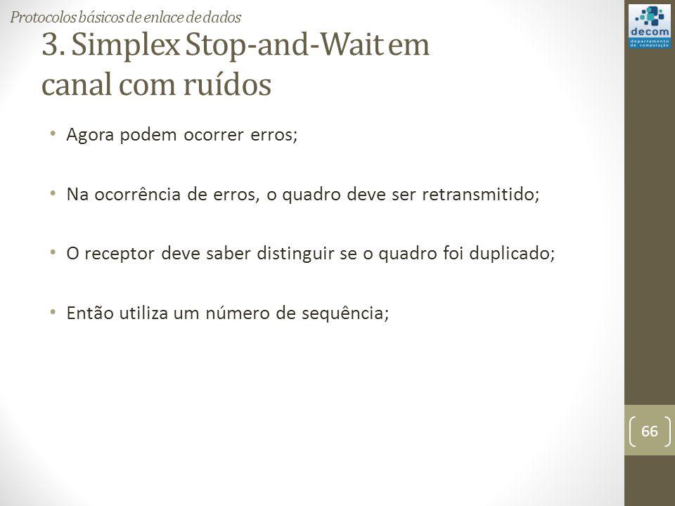 3. Simplex Stop-and-Wait em canal com ruídos Agora podem ocorrer erros; Na ocorrência de erros, o quadro deve ser retransmitido; O receptor deve saber