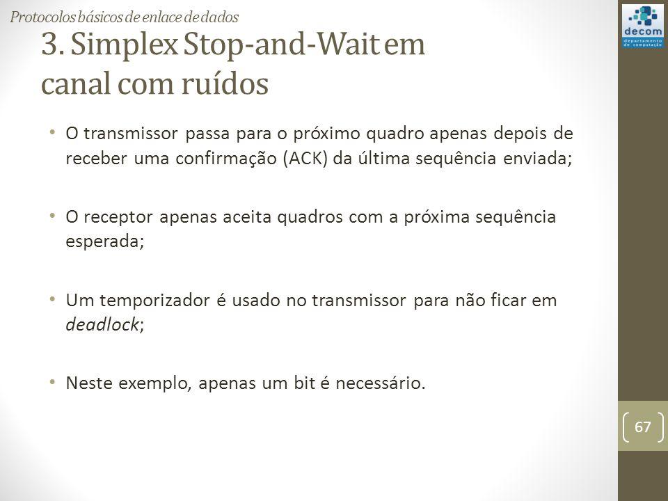 3. Simplex Stop-and-Wait em canal com ruídos O transmissor passa para o próximo quadro apenas depois de receber uma confirmação (ACK) da última sequên