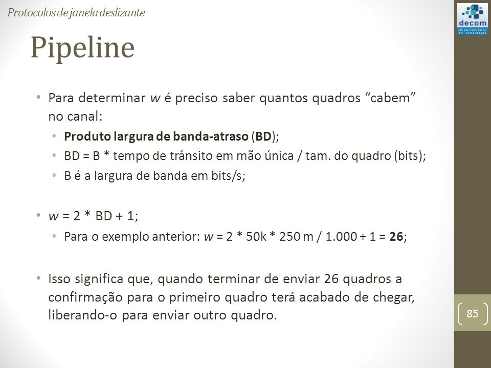 Pipeline Para determinar w é preciso saber quantos quadros cabem no canal: Produto largura de banda-atraso (BD); BD = B * tempo de trânsito em mão úni