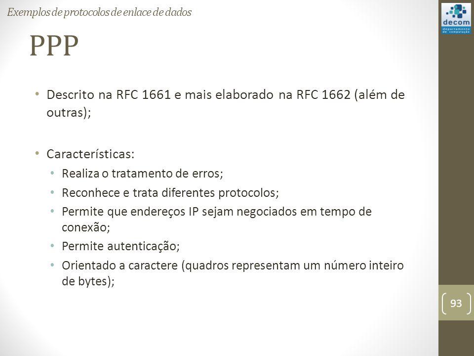 PPP Descrito na RFC 1661 e mais elaborado na RFC 1662 (além de outras); Características: Realiza o tratamento de erros; Reconhece e trata diferentes p