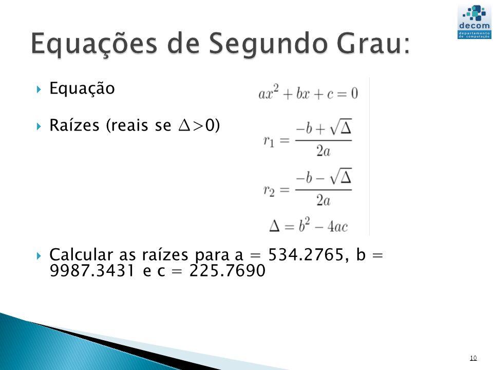 10 Equação Raízes (reais se >0) Calcular as raízes para a = 534.2765, b = 9987.3431 e c = 225.7690